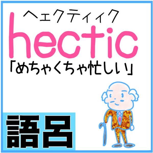 hectic(めちゃくちゃ忙しい)の語呂合わせ英単語