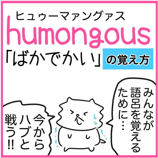 humongous(ばかでかい)の語呂合わせ英単語