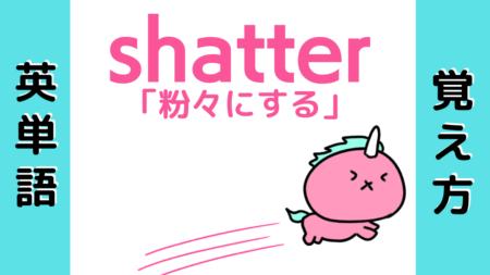【英単語】shatterの覚え方