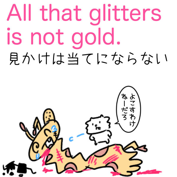 All that glitters is not gold. 見かけは当てにならない