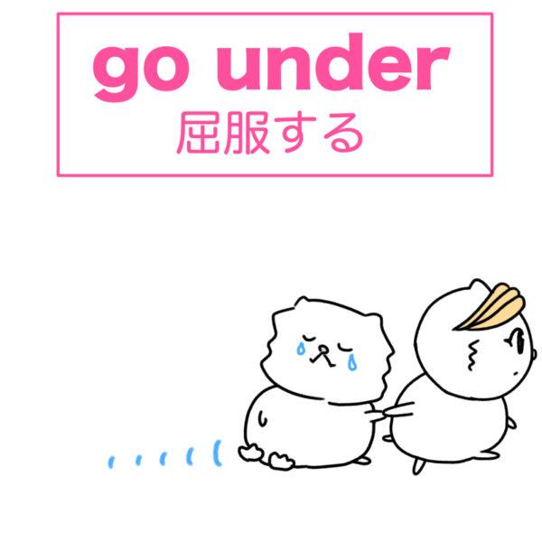 go under(屈服する)の使い方