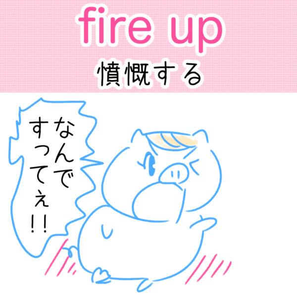 fire up(憤慨する)の覚え方