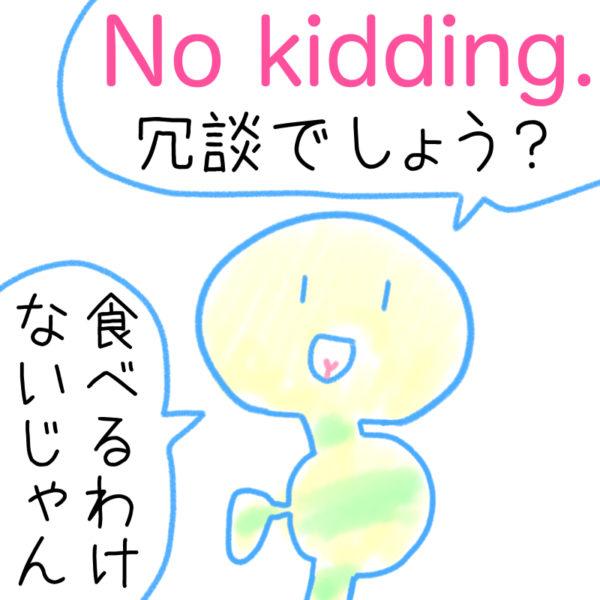 No kidding.(冗談でしょう?)の覚え方