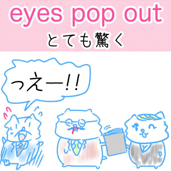 eyes pop out(とても驚く)の覚え方