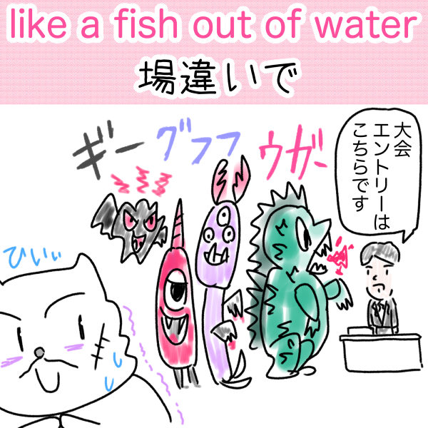 like a fish out of water (場違いで)